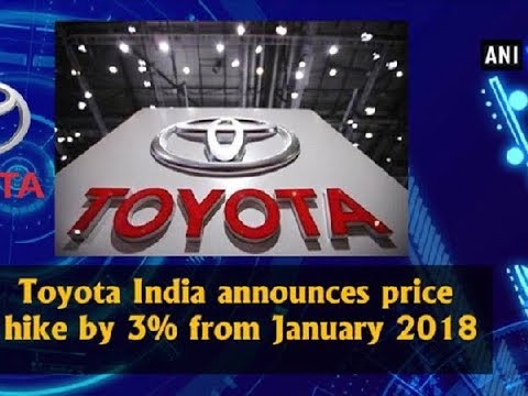 Toyota India announces price hike by 3% from January 2018 - ANI News
