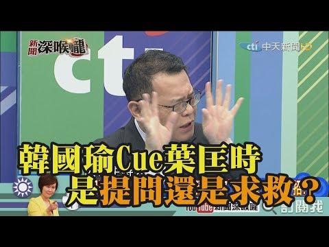 《新聞深喉嚨》精彩片段 韓國瑜Cue葉匡時 是提問還是求救?