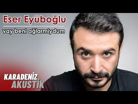 Eser Eyüboğlu - Vay Beni Ağlarmiydum  (Karadeniz Akustik)