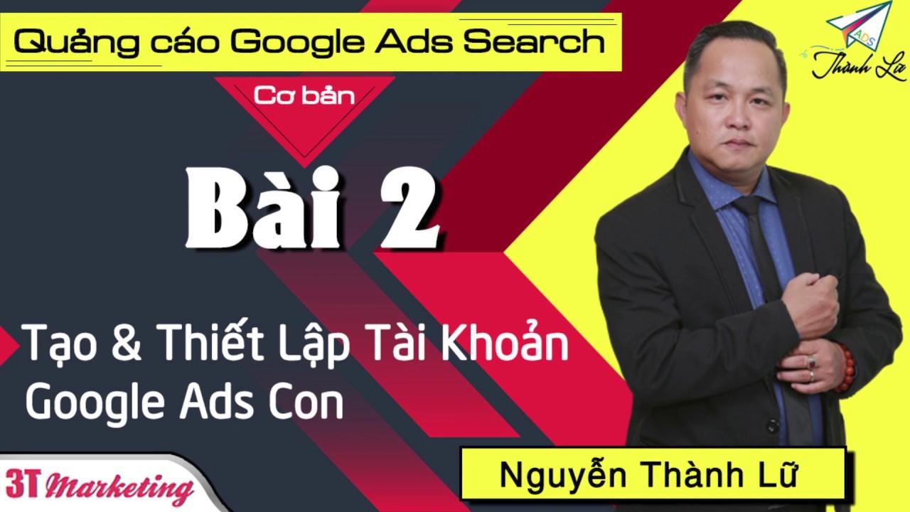 Khóa Học Quảng Cáo Google Ads (Adwords) Online I Bài 2: Tạo Tài Khoản Google Ads Con | Thành Lữ Ads