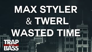 Max Styler &amp TWERL - Wasted Time