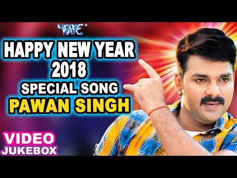 2018 SPECIAL SONGS - PAWAN SINGH - HAPPY NEW YEAR 2018 - NEW BHOJPURI HIT SONG 2018 - Video Jukebox