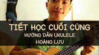 Hướng dẫn Ukulele - TIẾT HỌC CUỐI CÙNG (Hoàng Lưu)
