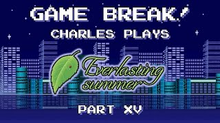 "Game Break: Charles Plays ""Everlasting Summer"", Part XV"