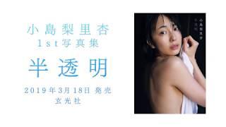 3月18日(月)発売 『小島梨里杏1st写真集 「半透明」』のメイキング映像...