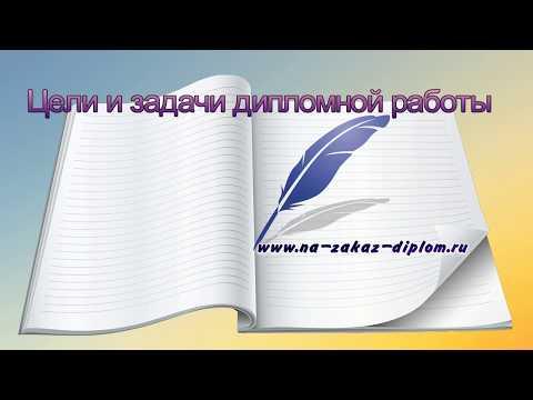 Цели и задачи дипломной работы - рекомендации от Na-zakaz-diplom.ru