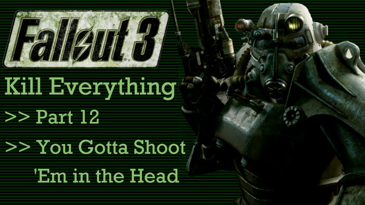 Fallout 3: Kill Everything - Part 12 - You Gotta Shoot Em ...