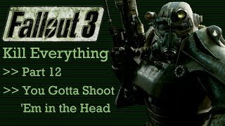 Fallout 3: Kill Everything - Part 12 - You Gotta Shoot Em in the Head