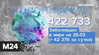 Динамика заболевания коронавирусом в мире на 25 марта - Москва 24