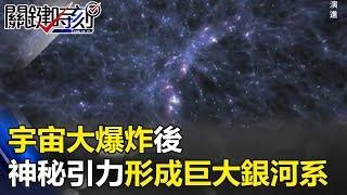 宇宙大爆炸後 神秘引力形成巨大螺旋銀河系!! 關鍵時刻 20171019-6 傅鶴齡
