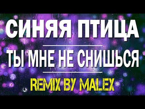 Синяя птица - Ты мне не снишься (REMIX By Malex)
