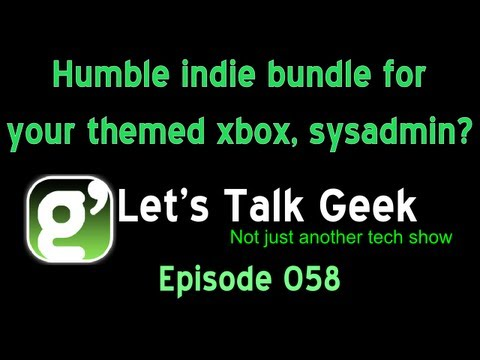 Lets Talk Geek Episode 58: Humble indie bundle for your themed xbox, sysadmin?