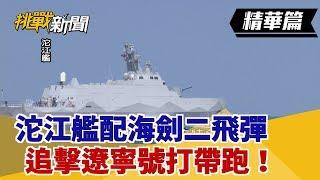 【挑戰精華】航母殺手量產!沱江艦配海劍二飛彈 追擊遼寧號打帶跑!