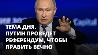 Путин проведет референдум, чтобы править вечно. Тема дня