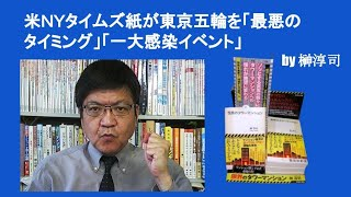 米NYタイムズ紙が東京五輪を「最悪のタイミング」「一大感染イベント」 by 榊淳司