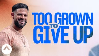 Too Grown To Give Up | Pastor Steven Furtick | Elevation Church