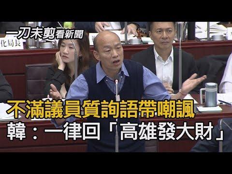 不滿議員質詢語帶嘲諷 韓國瑜:一律回「高雄發大財」【一刀未剪看新聞】