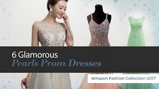 6 Glamorous Pearls Prom Dresses Amazon Fashion Collection 2017