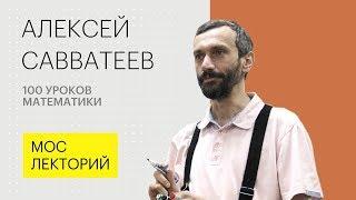 100 уроков математики или Математика для гуманитариев // Алексей Саватеев Лекция 2018