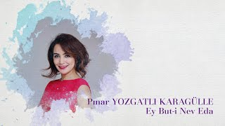 Pınar Yozgatlı Karagülle Ey But i Nev Eda