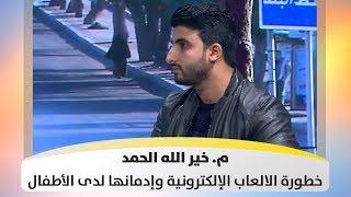 م. خير الله  الحمد - خطورة الالعاب الإلكترونية وإدمانها لدى الأطفال