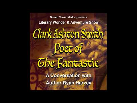 Literary Wonder & Adventure Show 9: Clark Ashton Smith, Poet of The Fantastic: A Conversation...