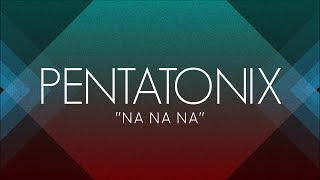 PENTATONIX - NA NA NA (LYRICS)