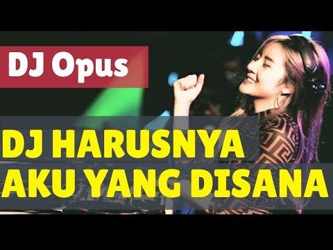 DJ HARUSNYA AKU YANG DISANA REMIX TERBARU ORIGINAL 2019