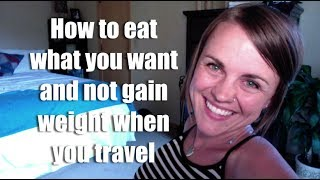 How to Eat What You Want & NOT Gain Weight When You Travel (travel and weight gain)