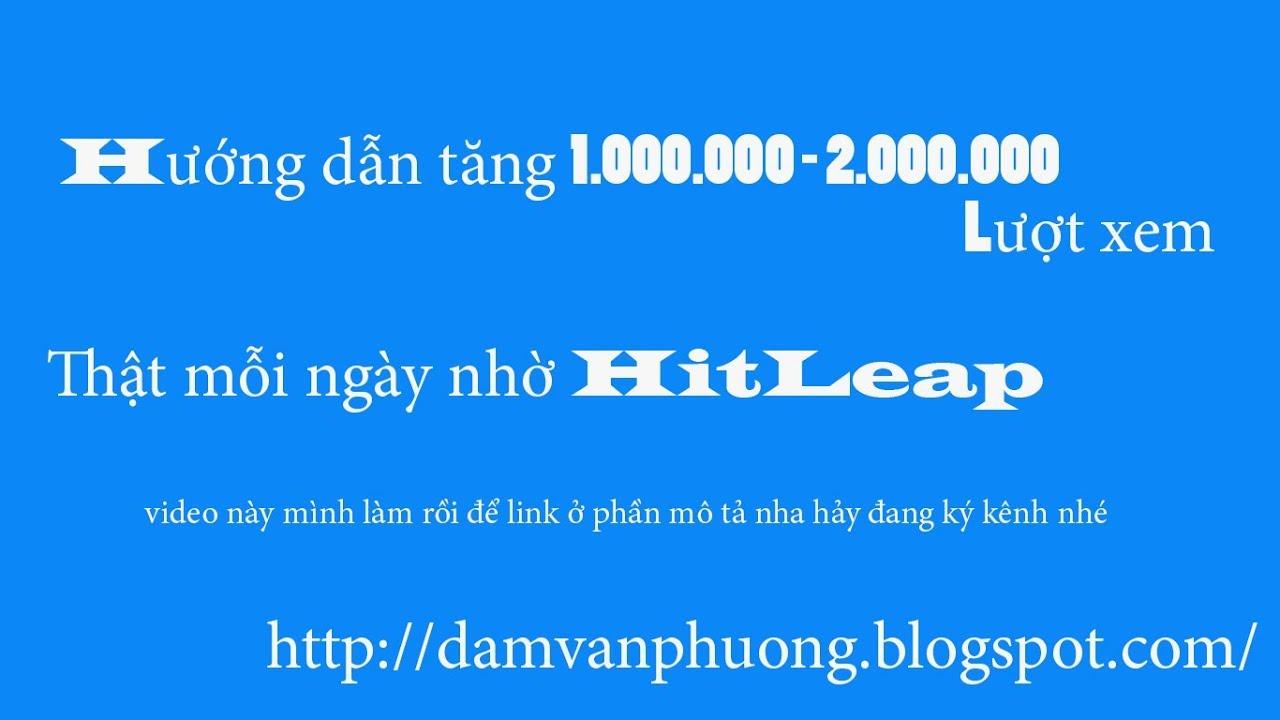 [Blog IT]Cách tăng 1000 - 10,000 lượt xem thật mỗi ngày nhờ HitLeap