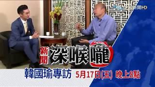 《新聞深喉嚨》什麼!5月17日王又正專訪韓國瑜?你們期待嗎?