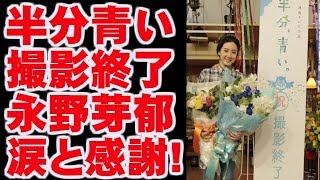 半分、青い。撮影終了 永野芽郁は涙と感謝! 今ドキッ! こちらからチャン...