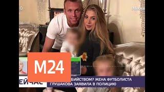 Смотреть видео Жена футболиста Глушакова заявила в полицию - Москва 24 онлайн