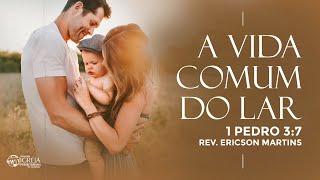 A Vida Comum do Lar - 1 Pedro 3:7 | Rev. Ericson Martins