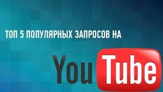 ТОП 5 ПОПУЛЯРНЫХ ЗАПРОСОВ НА YOUTUBE!!!