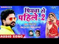 Ritesh Pandey NEW HIT SONG 2018 - पियवा से पहिले-2 - Ritesh Pandey - Bhojpuri Hit Song 2018 Mp3