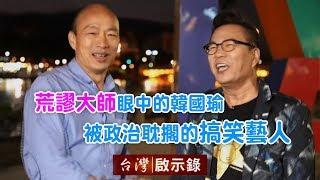 荒謬大師眼中的韓國瑜 被政治耽擱的搞笑藝人【台灣啟示錄】20181202
