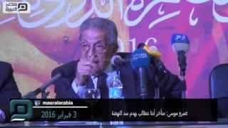 بالفيديو| عمرو موسى: تأخرنا في المطالبة بهدم سد النهضة