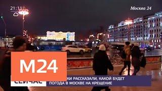 Синоптики рассказали о погоде в Москве на Крещение - Москва 24