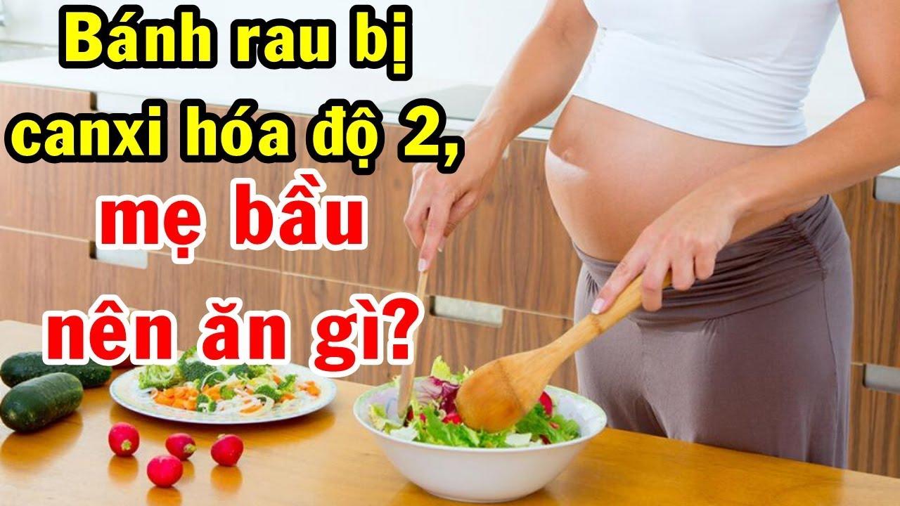 Bánh rau bị canxi hóa độ 2, mẹ bầu nên ăn gì tốt nhất cho thai nhi?