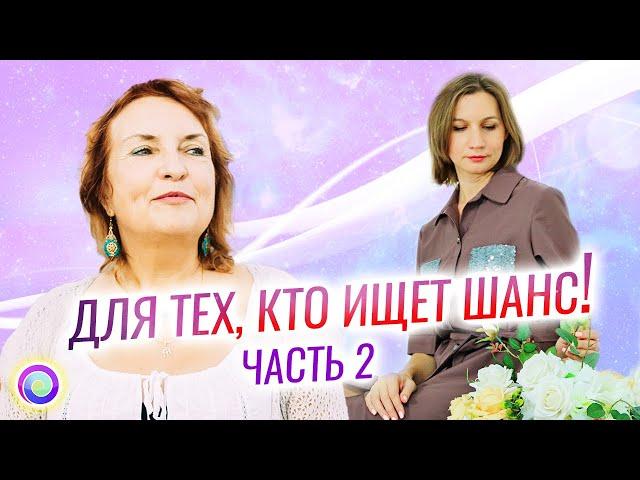 ДЛЯ ТЕХ, КТО ИЩЕТ ШАНС! Часть 2 – Светлана Куракина, Мария Дивеева