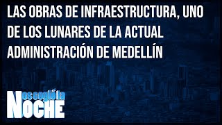 Las obras de infraestructura, uno de los lunares de Medellín - Nos cogió la noche