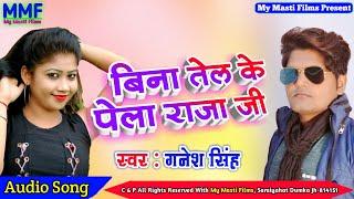 बिना तेल के पेला राजा जी - Ganesh Singh - Bina Tel Ke Pela Raja Ji - भोजपुरी गाना