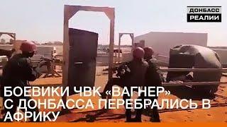 Боевики ЧВК «Вагнер» с Донбасса перебрались в Африку | «Донбасc.Реалии»
