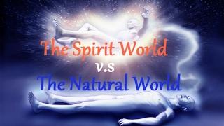 Part 2: The Spirit World vs. Natural World *IMPORTANT*