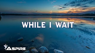 While I Wait (lyrics) ~ Lincoln Brewster