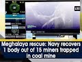 Meghalaya rescue: Navy recovers 1 body out of 15 miners trapped in coal mine