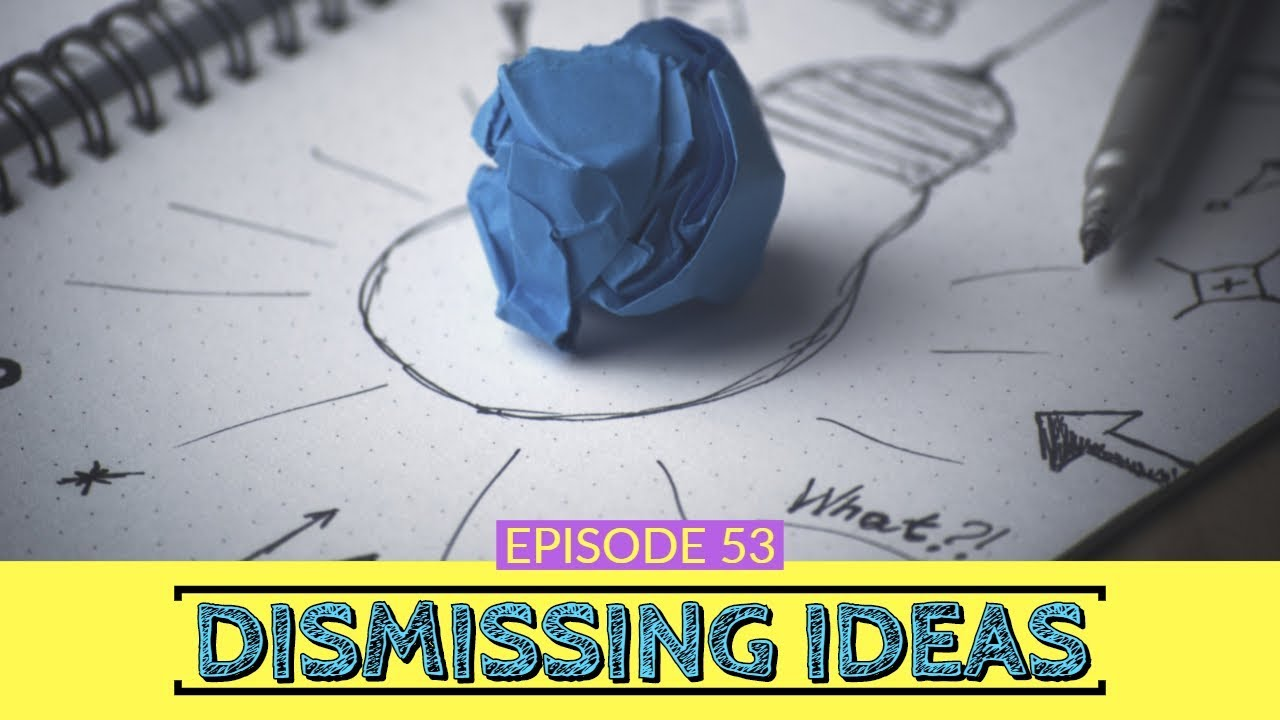 53: Dismissing Ideas 1