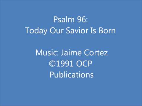 Psalm 96: Today Our Savior Is Born