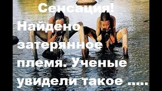 Сенсация! Найдено затерянное племя. Ученые увидели такое .....